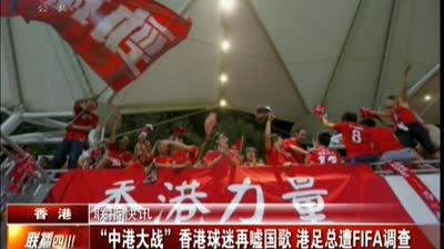 """""""中港大战""""香港球迷再嘘国歌 港足总遭FIFA调查"""
