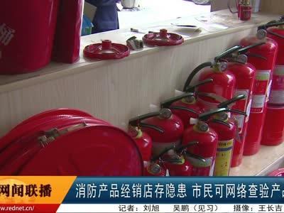 消防产品经销店存隐患 市民可网络查验产品信息