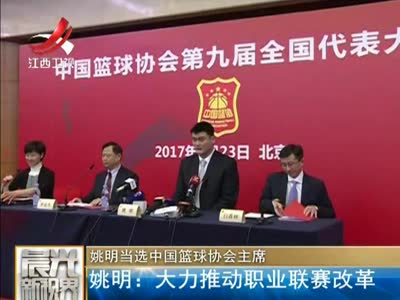 [视频]姚明当选中国篮球协会主席:大力推动职业联赛改革