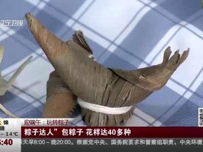 """[视频]迎端午:玩转粽子——""""粽子达人""""包粽子 花样达40多种"""