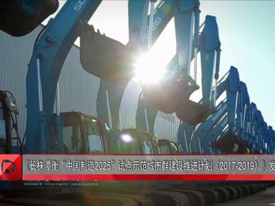 """《长株潭衡""""中国制造2025""""试点示范城市群建设推进计划(2017-2019)》发布"""