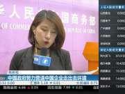 商务部:中国政府努力营造中国企业走出去环境