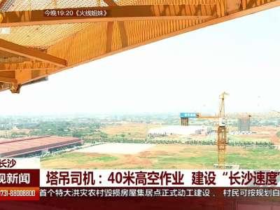 """塔吊司机:40米高空作业 建设""""长沙速度"""""""