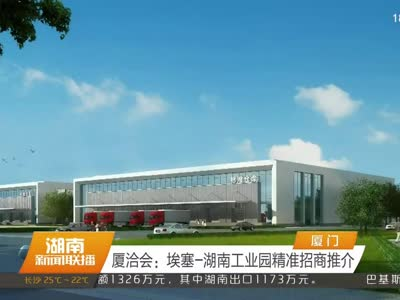厦洽会:埃塞-湖南工业园精准招商推介
