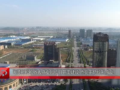 湘潭新松机器人产业园项目开工建设 点亮千亿级别产业