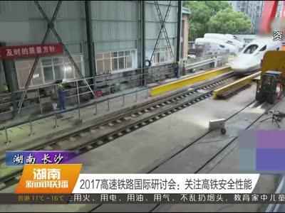 2017高速铁路国际研讨会:关注高铁安全性能