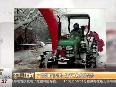 [视频]大雪阻断迎亲路 新郎开拖拉机娶亲