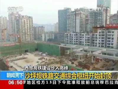 [视频]西部高铁建设步入高峰:沙坪坝铁路交通综合枢纽开始封顶