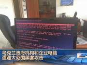 乌克兰政府机构和企业电脑遭遇大范围黑客攻击