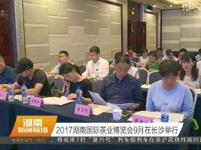2017湖南国际茶业博览会9月在长沙举行