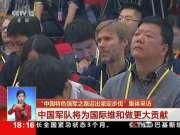 """""""中国特色强军之路迈出坚定步伐""""集体采访:中国军队将为国际维和做更大贡献"""