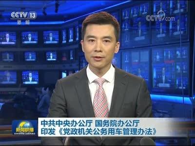 [视频]中共中央办公厅 国务院办公厅印发《党政机关公务用车管理办法》