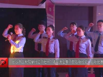 """长沙市国税局举行迎""""七一""""表彰大会暨""""赞歌献给党""""歌咏比赛"""