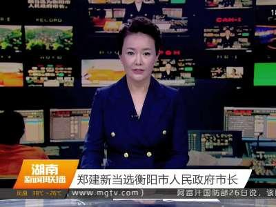 郑建新当选衡阳市人民政府市长
