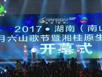 2017湖南(南山)六月六山歌节暨湘桂原生态风情节开幕式