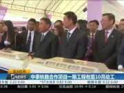中泰铁路合作项目一期工程有望10月动工