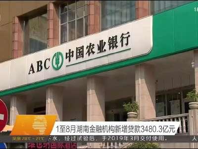 1至8月湖南金融机构新增贷款3480.3亿元
