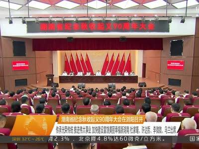 湖南省纪念秋收起义90周年大会在浏阳召开