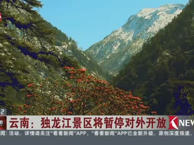 [视频]云南:独龙江景区将暂停对外开放