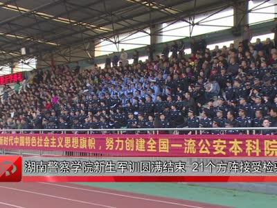 湖南警察学院新生军训圆满结束  21个方阵接受检验