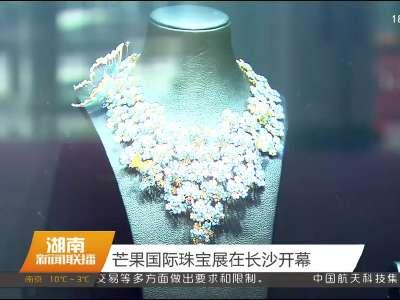芒果国际珠宝展在长沙开幕