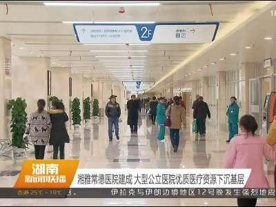 湘雅常德医院建成 大型公立医院优质医疗资源下沉基层