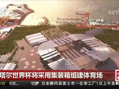 [视频]卡塔尔世界杯将采用集装箱组建体育场