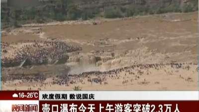 欢度假期 数说国庆:壶口瀑布今天上午游客突破2.3万人
