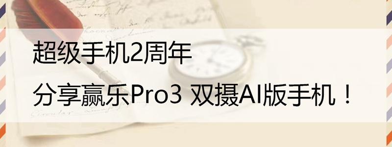 超级手机2周年,分享赢乐Pro3 双摄AI版手机!